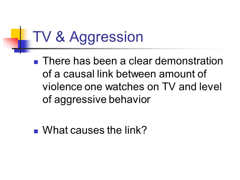 TV & Aggression There has been a clear demonstration of a causal link between amount of violence one watches on TV and level of aggressive behavior What causes the link
