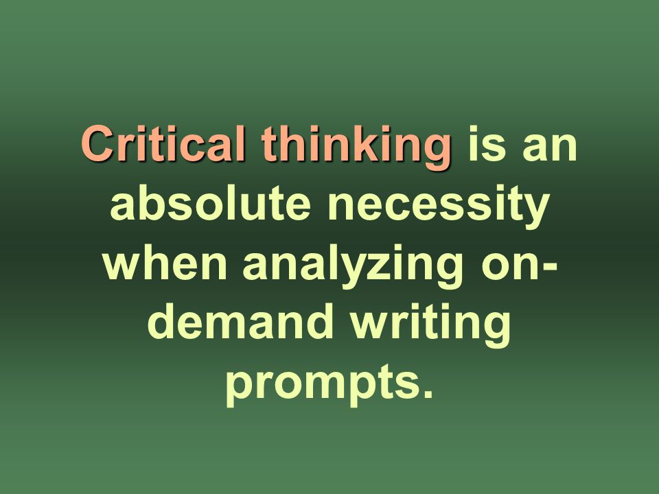 Critical thinking Critical thinking is an absolute necessity when analyzing on- demand writing prompts.