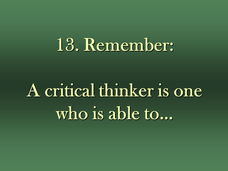 13. Remember: A critical thinker is one who is able to…
