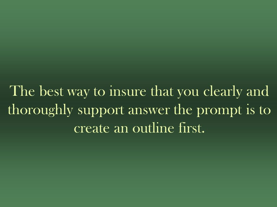 The best way to insure that you clearly and thoroughly support answer the prompt is to create an outline first.