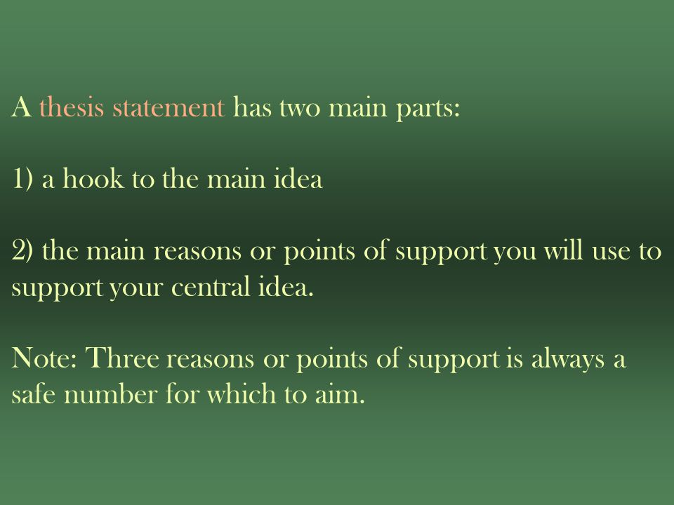 A thesis statement has two main parts: 1) a hook to the main idea 2) the main reasons or points of support you will use to support your central idea.