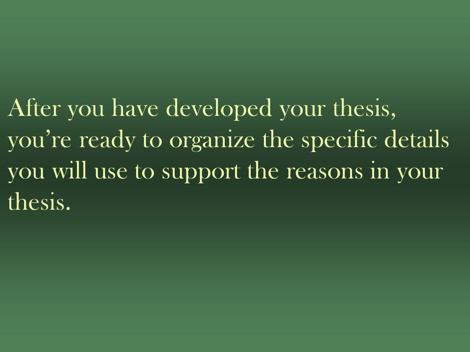 After you have developed your thesis, you're ready to organize the specific details you will use to support the reasons in your thesis.