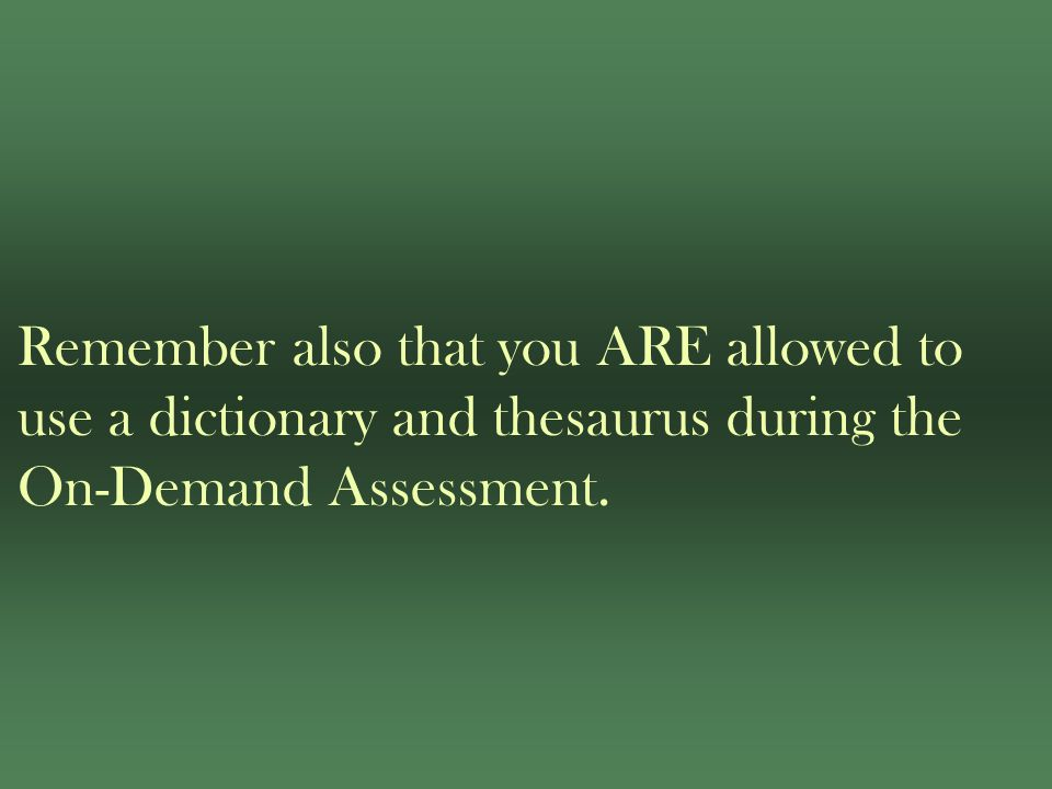 Remember also that you ARE allowed to use a dictionary and thesaurus during the On-Demand Assessment.