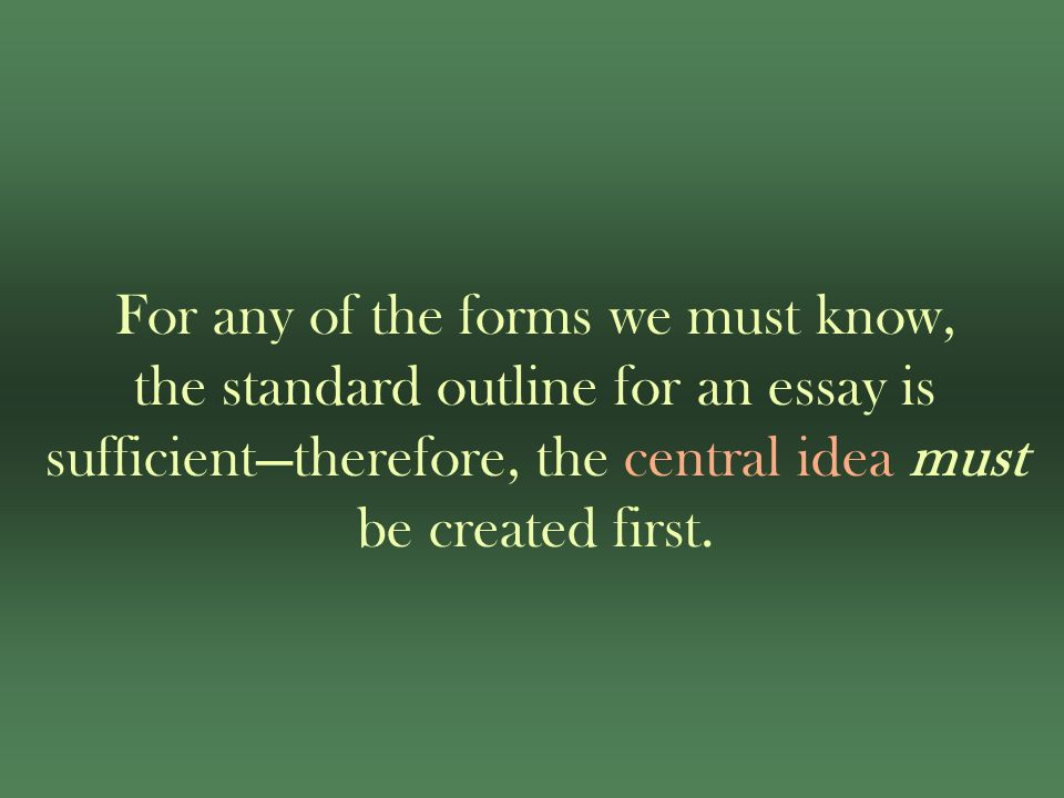 For any of the forms we must know, the standard outline for an essay is sufficient—therefore, the central idea must be created first.