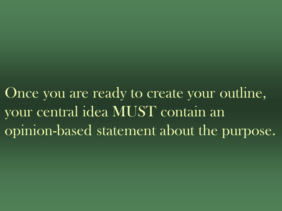 Once you are ready to create your outline, your central idea MUST contain an opinion-based statement about the purpose.