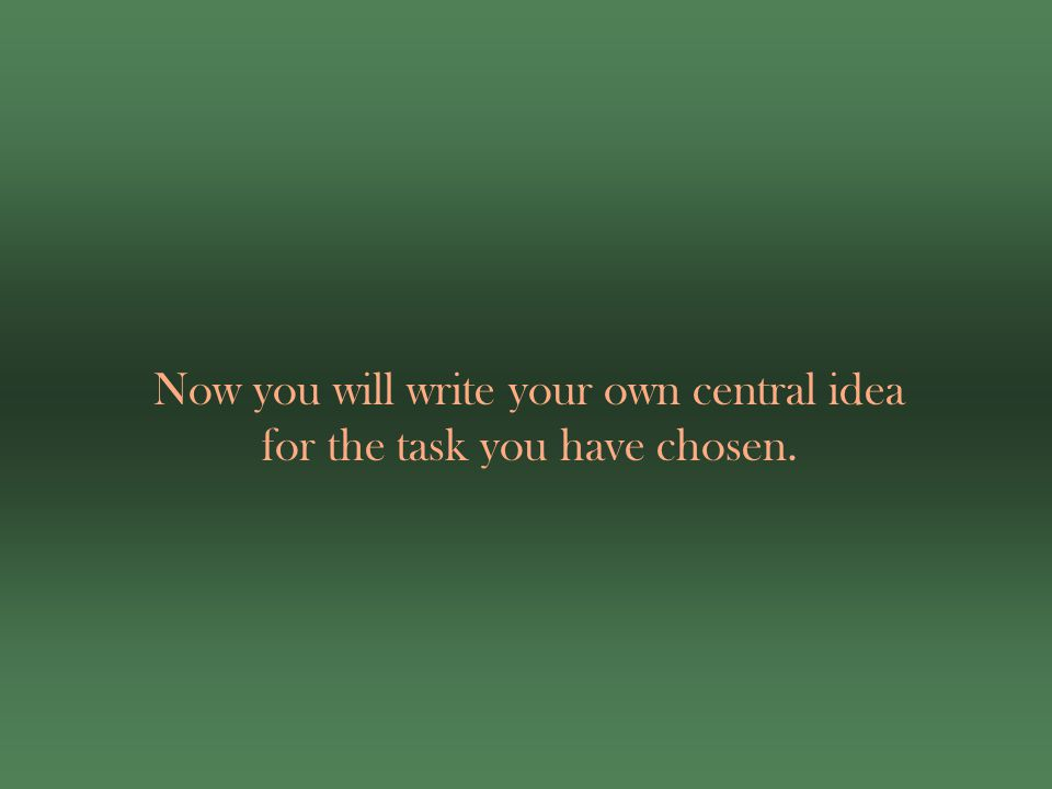 Now you will write your own central idea for the task you have chosen.