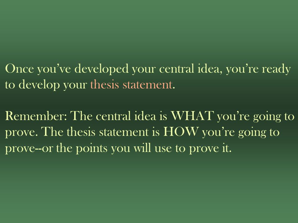 Once you've developed your central idea, you're ready to develop your thesis statement.