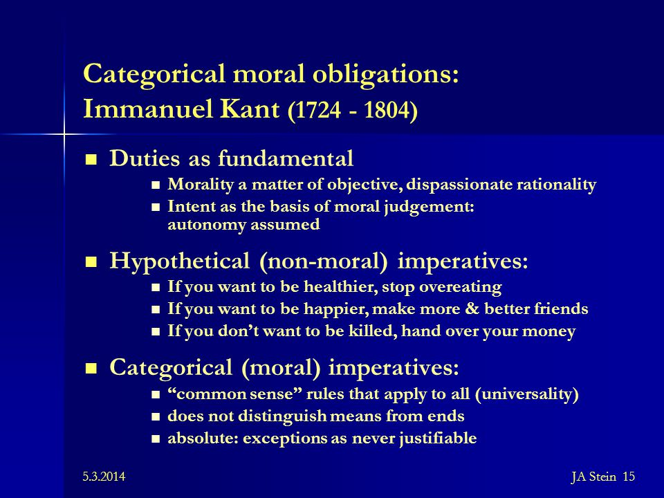 5.3.2014JA Stein 15 Categorical moral obligations: Immanuel Kant (1724 - 1804) Duties as fundamental Morality a matter of objective, dispassionate rat