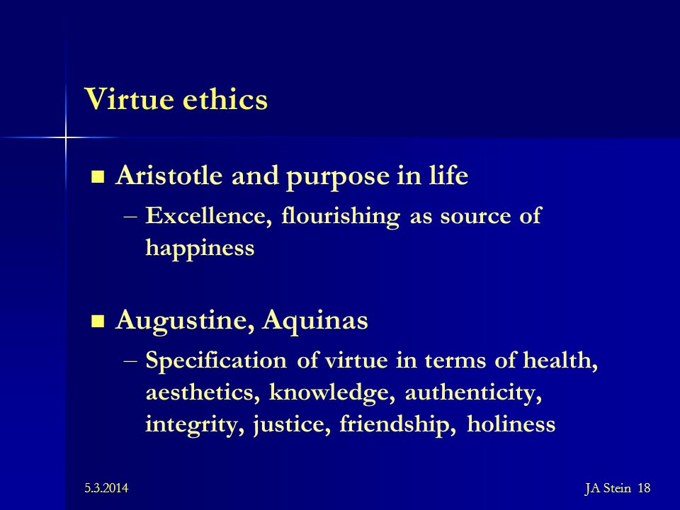 5.3.2014JA Stein 18 Virtue ethics Aristotle and purpose in life – Excellence, flourishing as source of happiness Augustine, Aquinas – Specification of