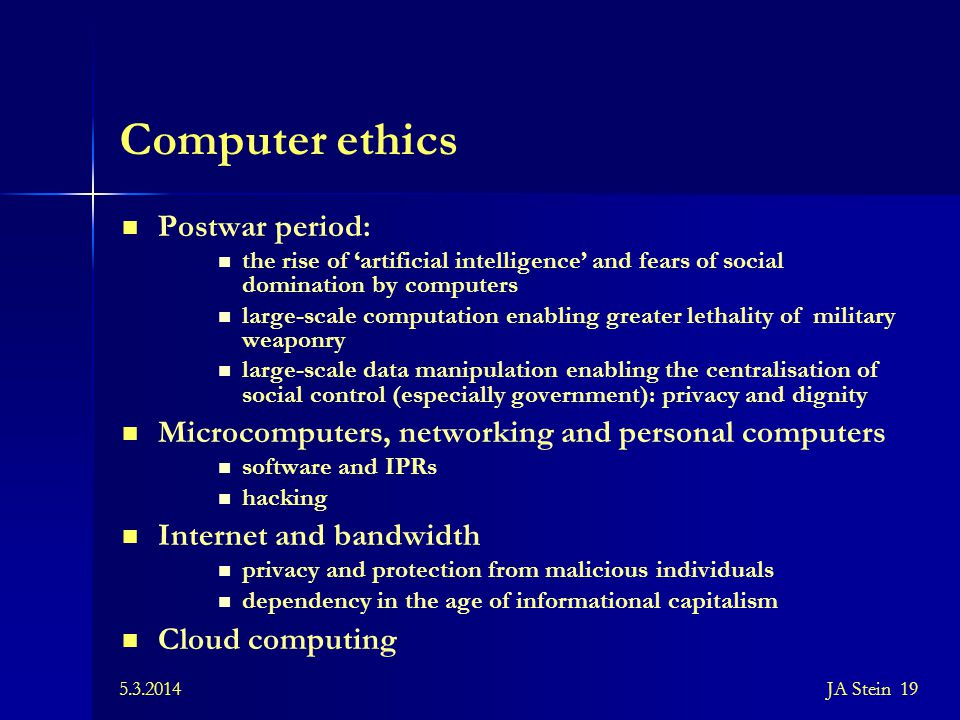 5.3.2014JA Stein 19 Computer ethics Postwar period: the rise of 'artificial intelligence' and fears of social domination by computers large-scale comp