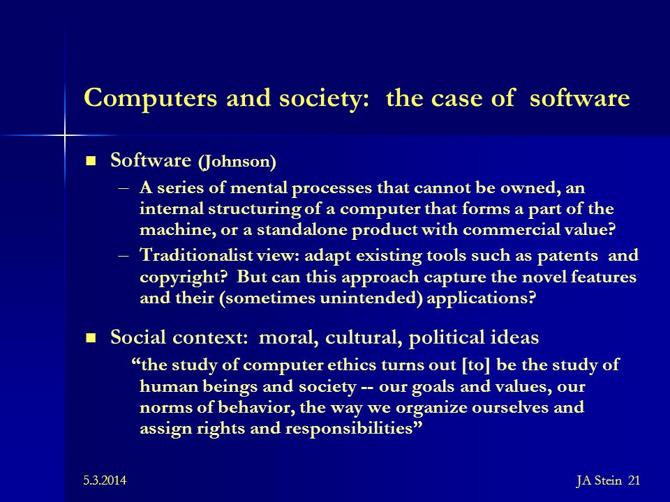 5.3.2014JA Stein 21 Computers and society: the case of software Software (Johnson) – A series of mental processes that cannot be owned, an internal st