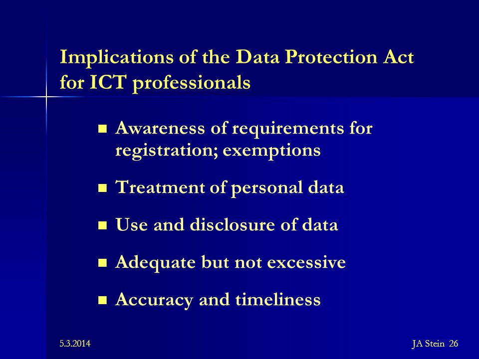5.3.2014JA Stein 26 Implications of the Data Protection Act for ICT professionals Awareness of requirements for registration; exemptions Treatment of