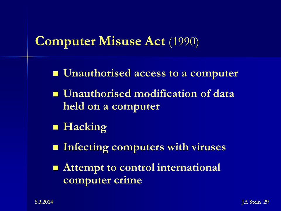 5.3.2014JA Stein 29 Computer Misuse Act (1990) Unauthorised access to a computer Unauthorised modification of data held on a computer Hacking Infectin