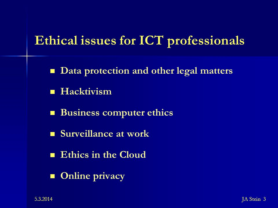 British Computer Society Code of Conduct Public interest – Awareness of legal environment – Avoid discrimination Duty to relevant authority – Compliance and expert judgement – Confidentiality and disclosure – Manage task within time and budget Duty to the profession Professional competence and integrity 5.3.2014JA Stein 4