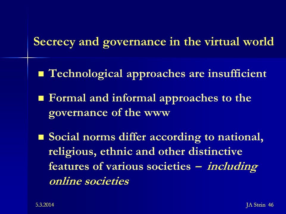 5.3.2014JA Stein 46 Secrecy and governance in the virtual world Technological approaches are insufficient Formal and informal approaches to the govern