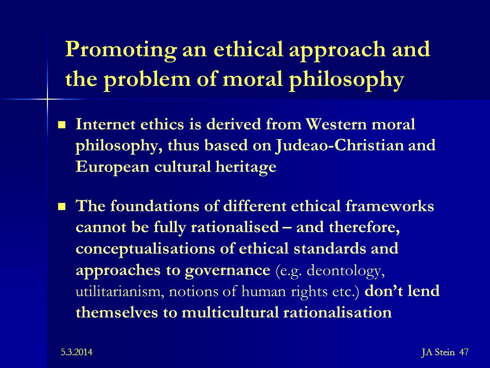 5.3.2014JA Stein 47 Promoting an ethical approach and the problem of moral philosophy Internet ethics is derived from Western moral philosophy, thus b