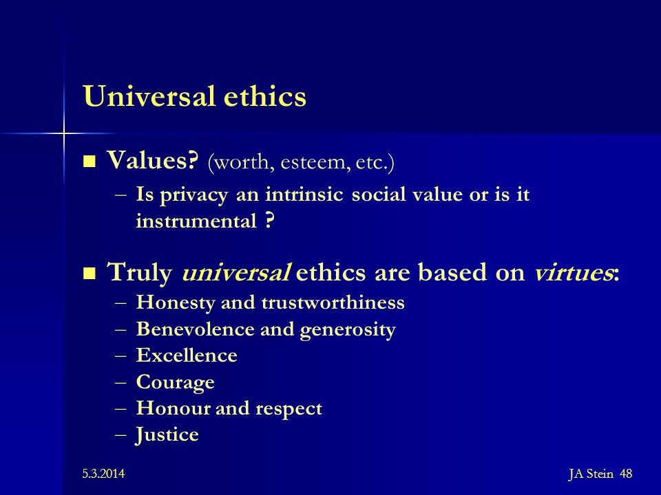 5.3.2014JA Stein 48 Universal ethics Values? (worth, esteem, etc.) – Is privacy an intrinsic social value or is it instrumental ? Truly universal ethi