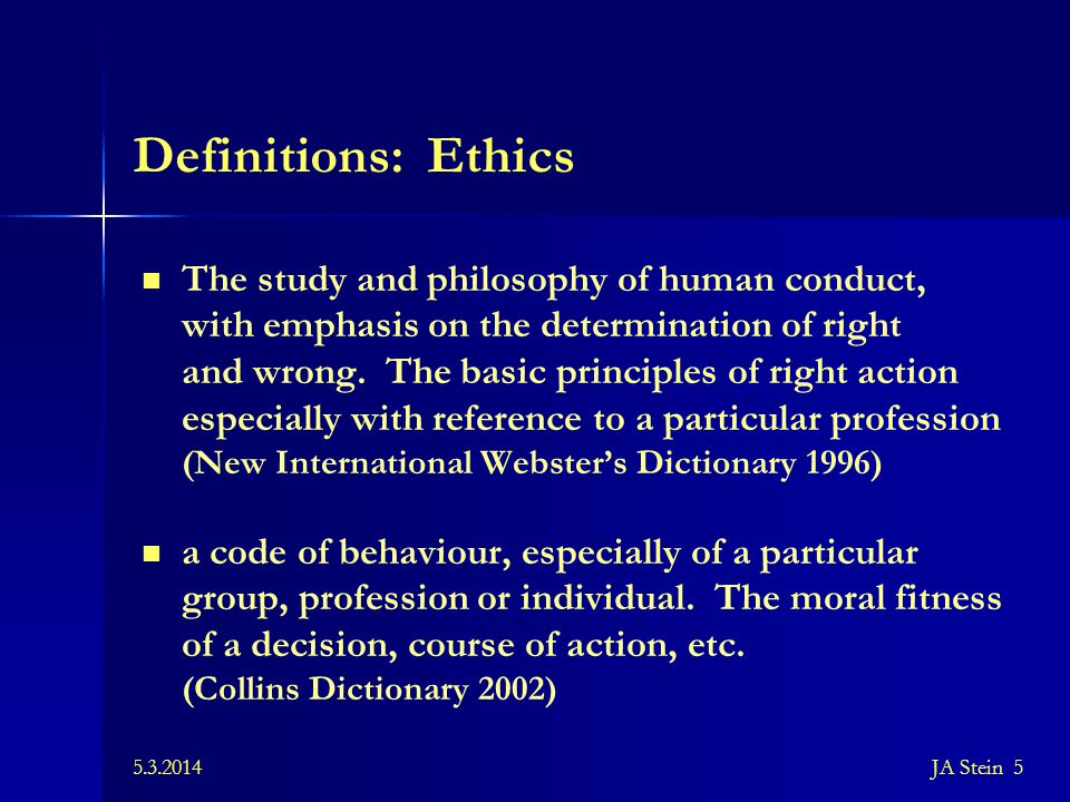 5.3.2014JA Stein 5 Definitions: Ethics The study and philosophy of human conduct, with emphasis on the determination of right and wrong. The basic pri