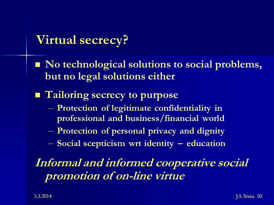 5.3.2014JA Stein 50 Virtual secrecy? No technological solutions to social problems, but no legal solutions either Tailoring secrecy to purpose – Prote