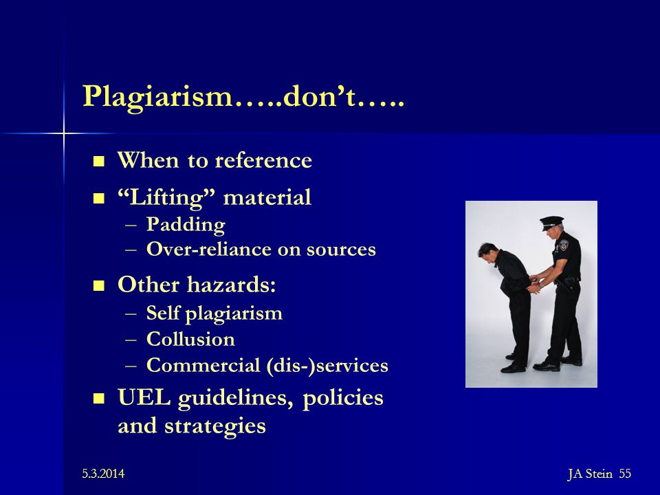 """5.3.2014JA Stein 55 Plagiarism…..don't….. When to reference """"Lifting"""" material – Padding – Over-reliance on sources Other hazards: – Self plagiarism –"""