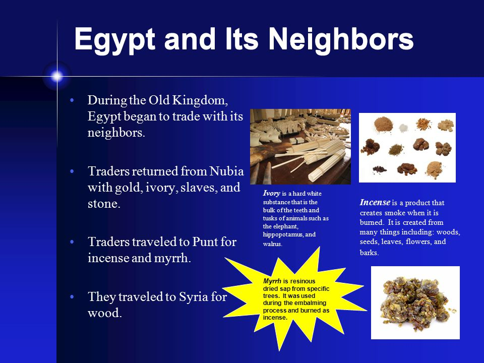 Egypt and Its Neighbors During the Old Kingdom, Egypt began to trade with its neighbors. Traders returned from Nubia with gold, ivory, slaves, and sto