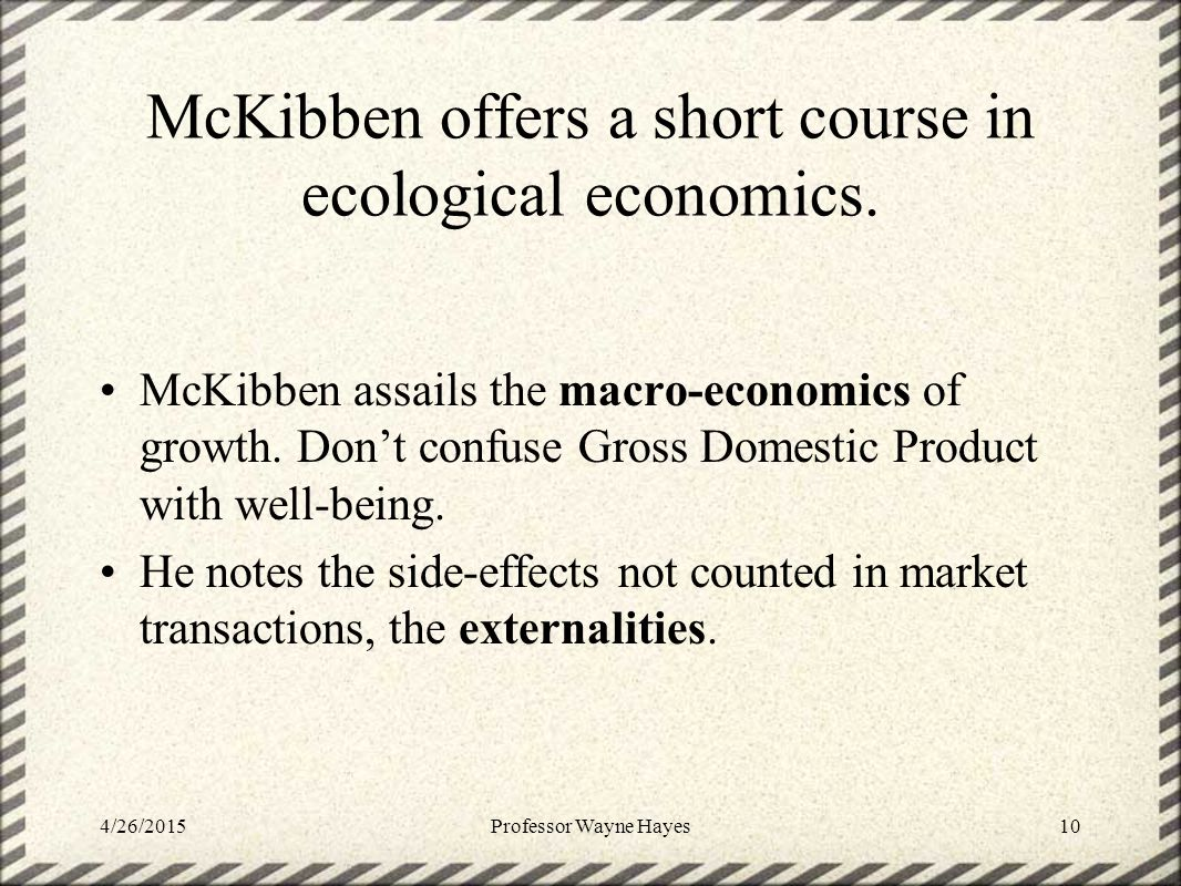 McKibben offers a short course in ecological economics. McKibben assails the macro-economics of growth. Don't confuse Gross Domestic Product with well