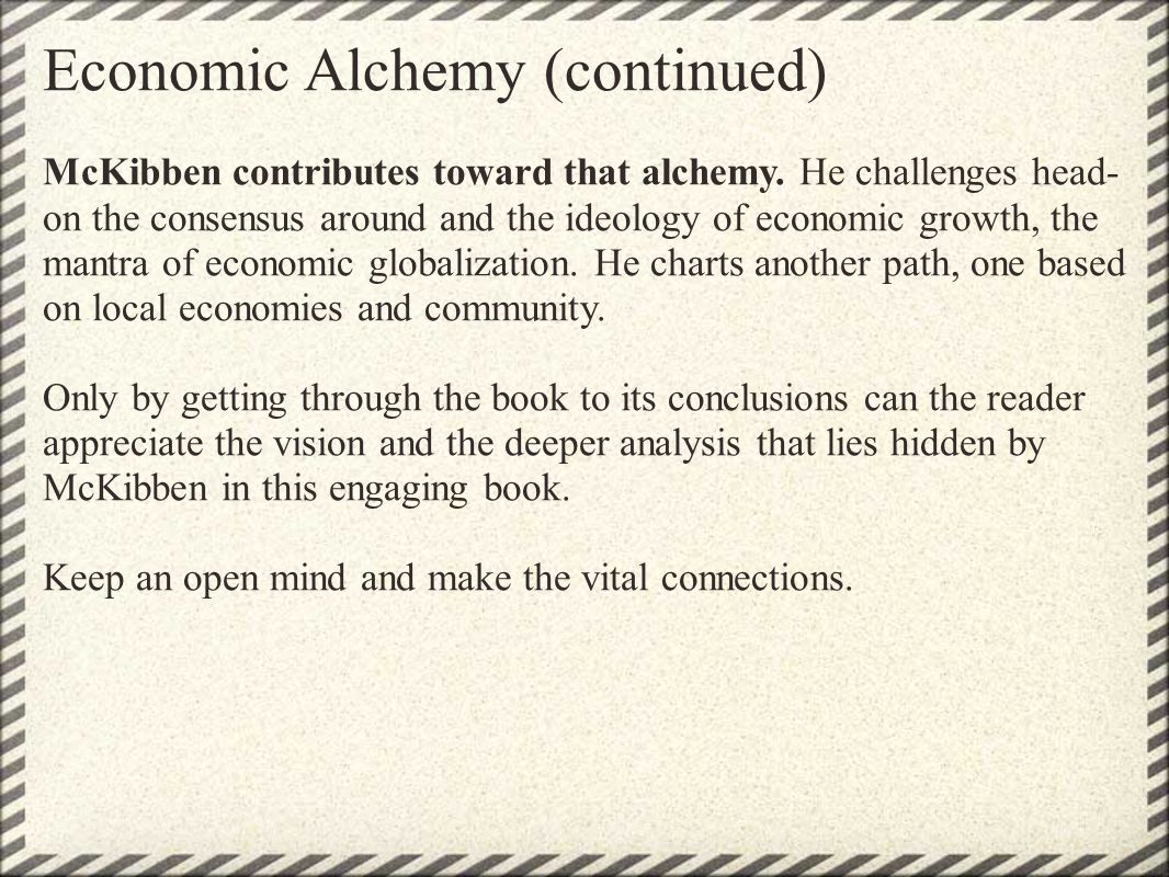 Economic Alchemy (continued) McKibben contributes toward that alchemy. He challenges head- on the consensus around and the ideology of economic growth