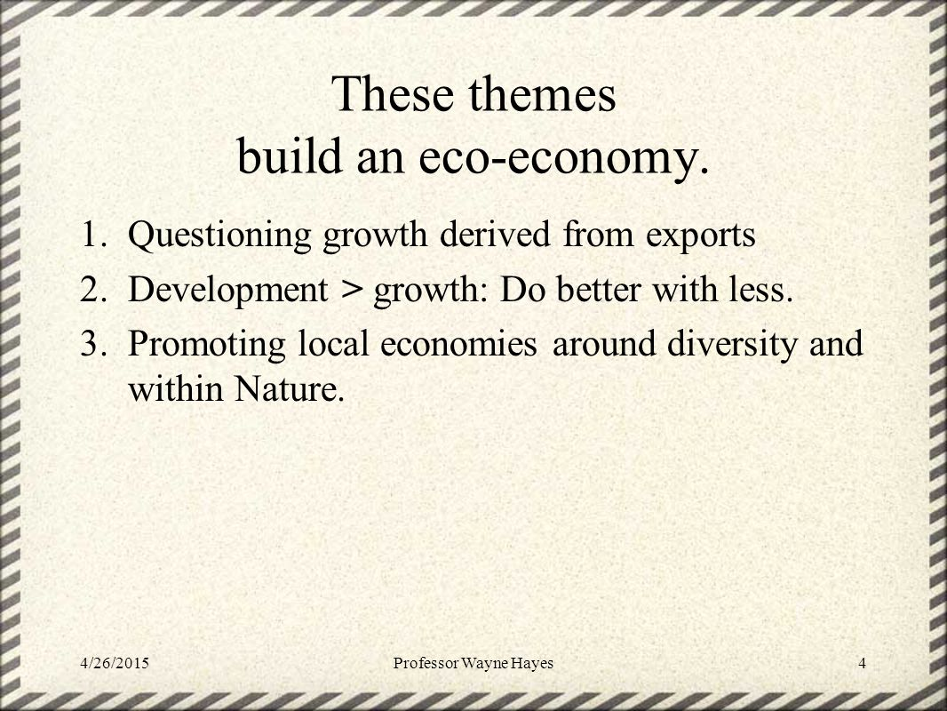 These themes build an eco-economy. 1.Questioning growth derived from exports 2.Development > growth: Do better with less. 3.Promoting local economies