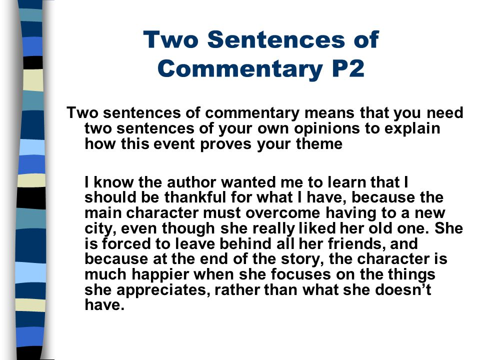 Two Sentences of Commentary P2 Two sentences of commentary means that you need two sentences of your own opinions to explain how this event proves your theme I know the author wanted me to learn that I should be thankful for what I have, because the main character must overcome having to a new city, even though she really liked her old one.