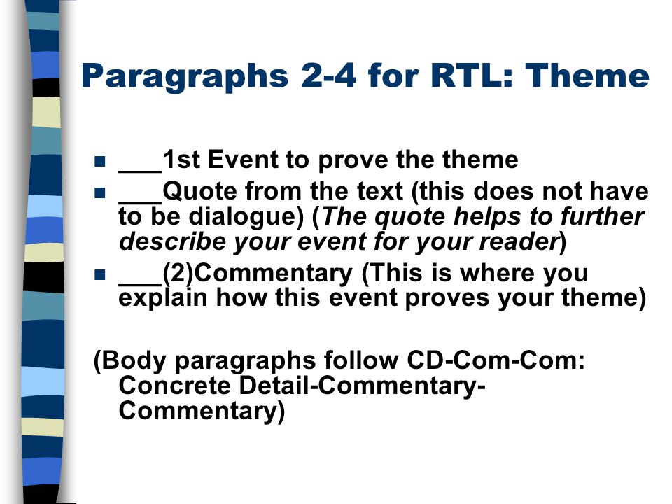 Paragraphs 2-4 for RTL: Theme n ___1st Event to prove the theme n ___Quote from the text (this does not have to be dialogue) (The quote helps to further describe your event for your reader) n ___(2)Commentary (This is where you explain how this event proves your theme) (Body paragraphs follow CD-Com-Com: Concrete Detail-Commentary- Commentary)