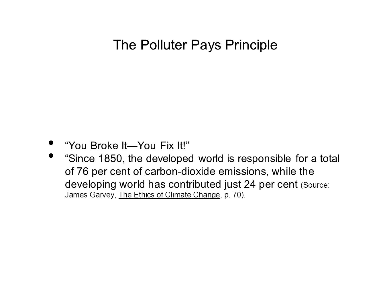 The Polluter Pays Principle You Broke It—You Fix It! Since 1850, the developed world is responsible for a total of 76 per cent of carbon-dioxide emissions, while the developing world has contributed just 24 per cent (Source: James Garvey, The Ethics of Climate Change, p.