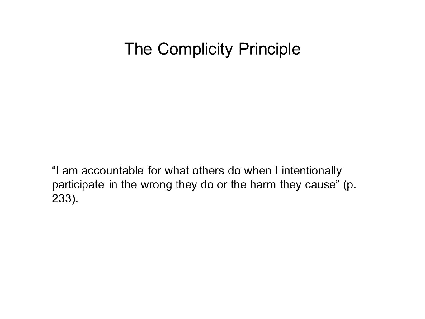 The Complicity Principle I am accountable for what others do when I intentionally participate in the wrong they do or the harm they cause (p.