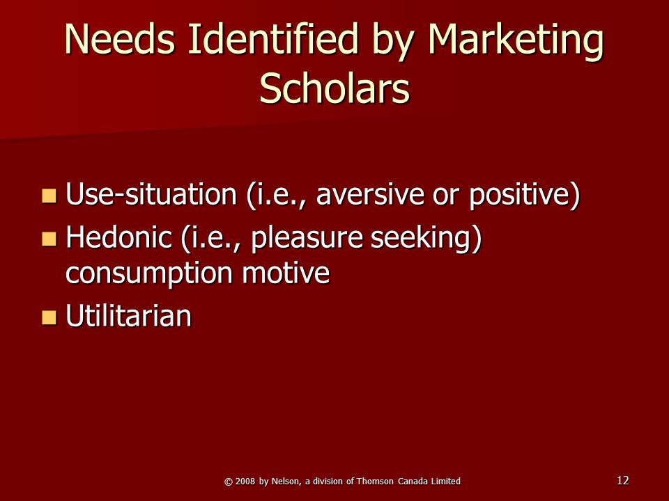 © 2008 by Nelson, a division of Thomson Canada Limited 12 Needs Identified by Marketing Scholars Use-situation (i.e., aversive or positive) Use-situat