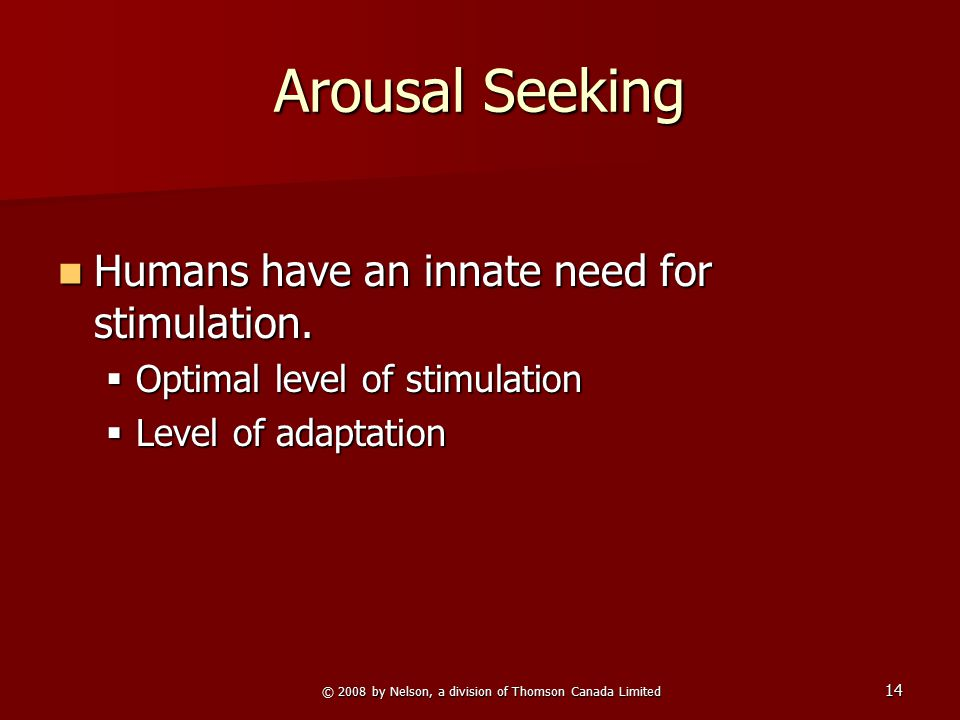 © 2008 by Nelson, a division of Thomson Canada Limited 14 Arousal Seeking Humans have an innate need for stimulation. Humans have an innate need for s