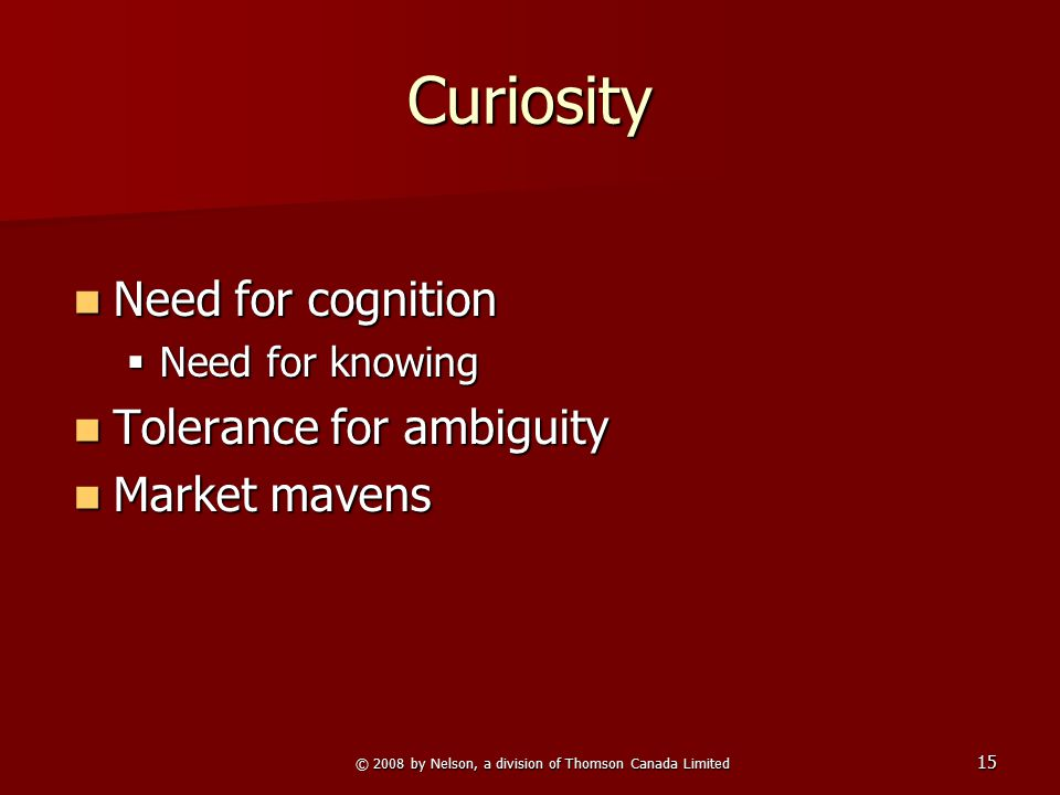 © 2008 by Nelson, a division of Thomson Canada Limited 15 Curiosity Need for cognition Need for cognition  Need for knowing Tolerance for ambiguity T