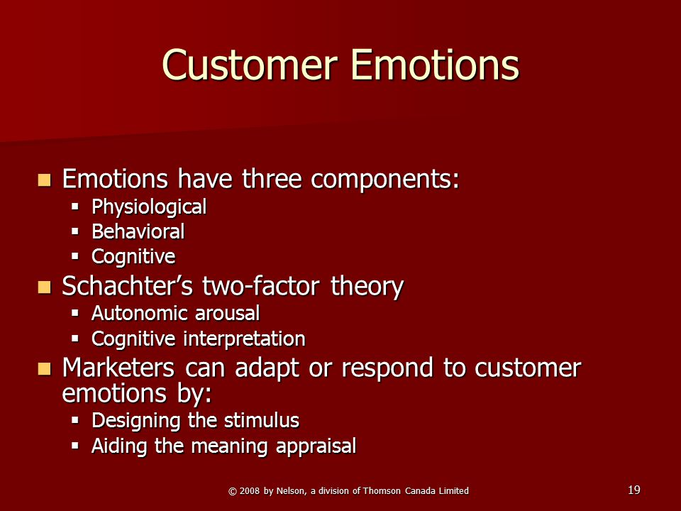 19 Customer Emotions Emotions have three components: Emotions have three components:  Physiological  Behavioral  Cognitive Schachter's two-factor t