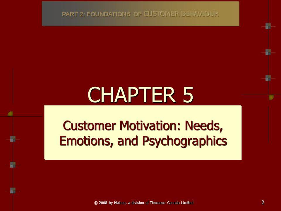 © 2008 by Nelson, a division of Thomson Canada Limited 2 CHAPTER 5 Customer Motivation: Needs, Emotions, and Psychographics