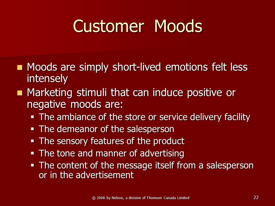 © 2008 by Nelson, a division of Thomson Canada Limited 22 Customer Moods Moods are simply short-lived emotions felt less intensely Moods are simply sh