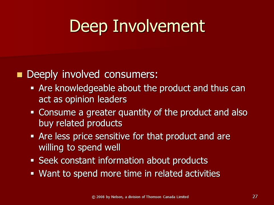© 2008 by Nelson, a division of Thomson Canada Limited 27 Deep Involvement Deeply involved consumers: Deeply involved consumers:  Are knowledgeable a