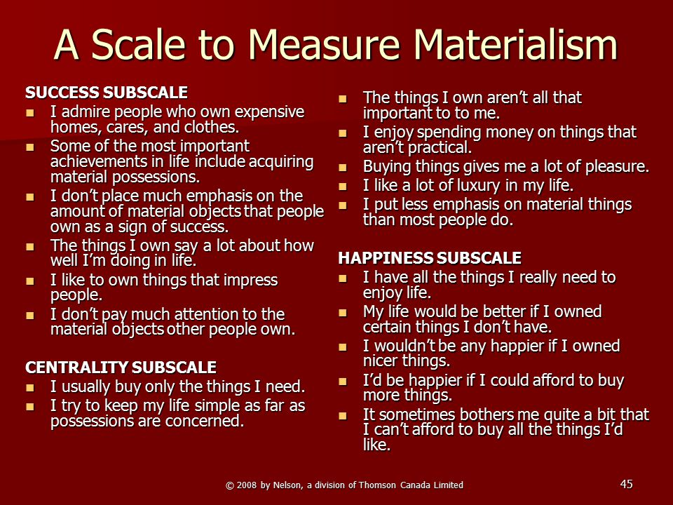 © 2008 by Nelson, a division of Thomson Canada Limited 45 A Scale to Measure Materialism SUCCESS SUBSCALE I admire people who own expensive homes, car