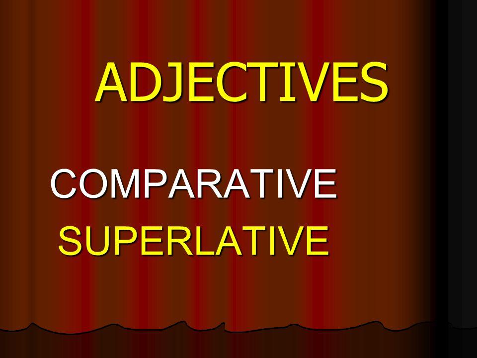 ADJECTIVES COMPARATIVESUPERLATIVE