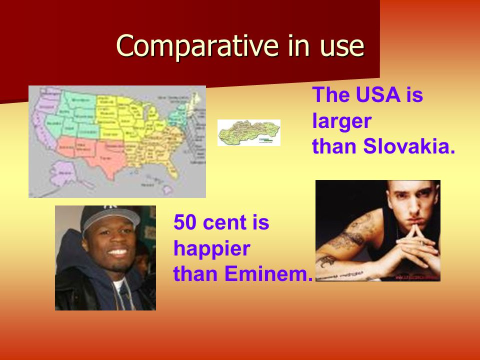 Comparative in use The USA is larger than Slovakia. 50 cent is happier than Eminem.