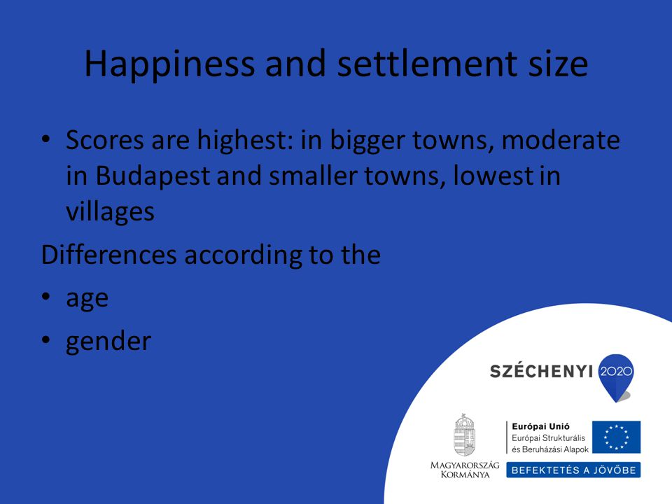 Happiness and settlement size Scores are highest: in bigger towns, moderate in Budapest and smaller towns, lowest in villages Differences according to the age gender