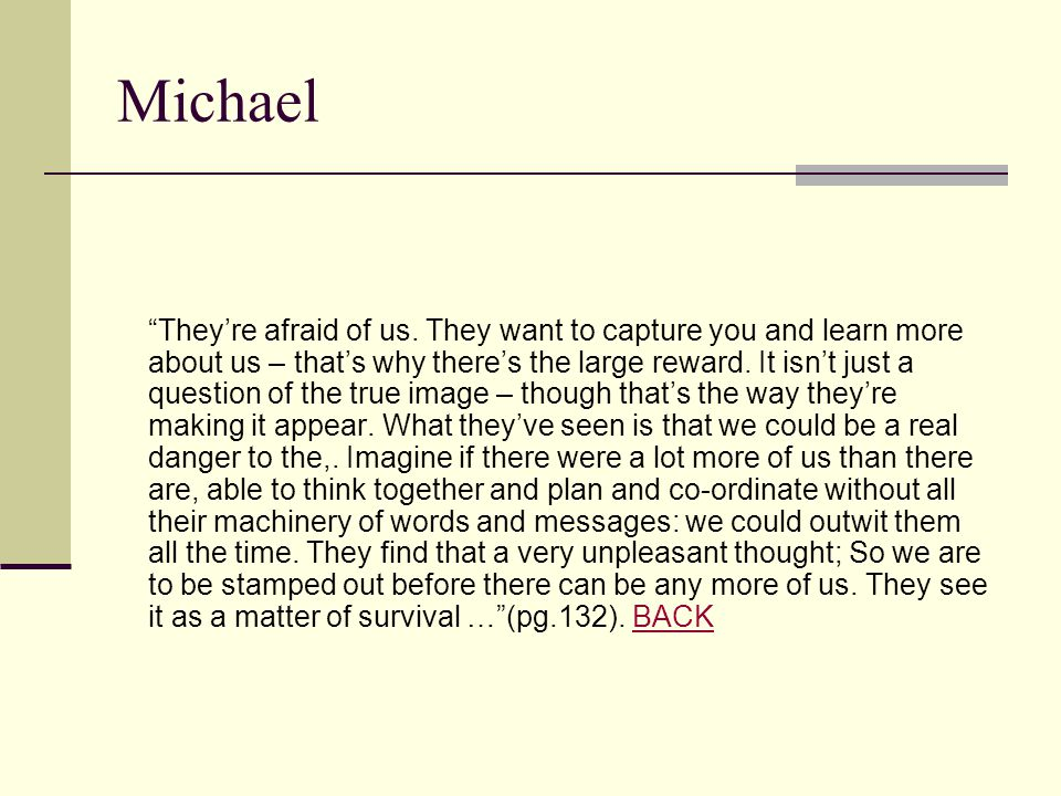 "Michael ""They're afraid of us. They want to capture you and learn more about us – that's why there's the large reward. It isn't just a question of the"