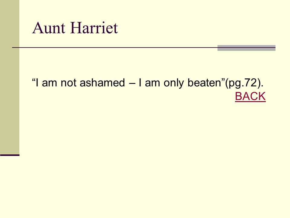 "Aunt Harriet ""I am not ashamed – I am only beaten""(pg.72). BACK BACK"