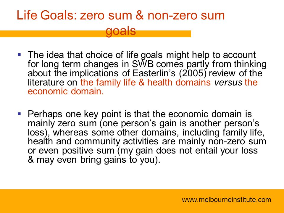 www.melbourneinstitute.com Life Goals: zero sum & non-zero sum goals  The idea that choice of life goals might help to account for long term changes in SWB comes partly from thinking about the implications of Easterlin's (2005) review of the literature on the family life & health domains versus the economic domain.