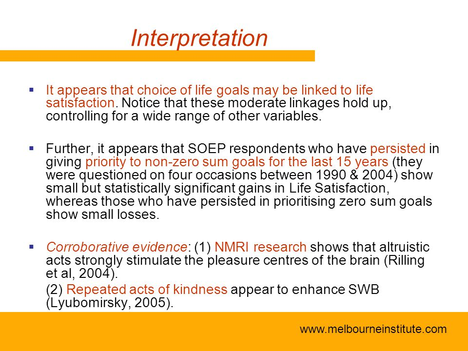 www.melbourneinstitute.com Interpretation  It appears that choice of life goals may be linked to life satisfaction.