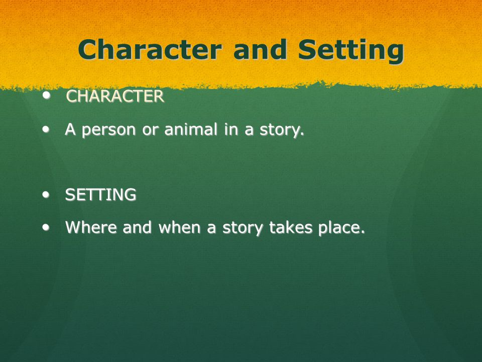 Character and Setting CHARACTER CHARACTER A person or animal in a story. A person or animal in a story. SETTING SETTING Where and when a story takes p