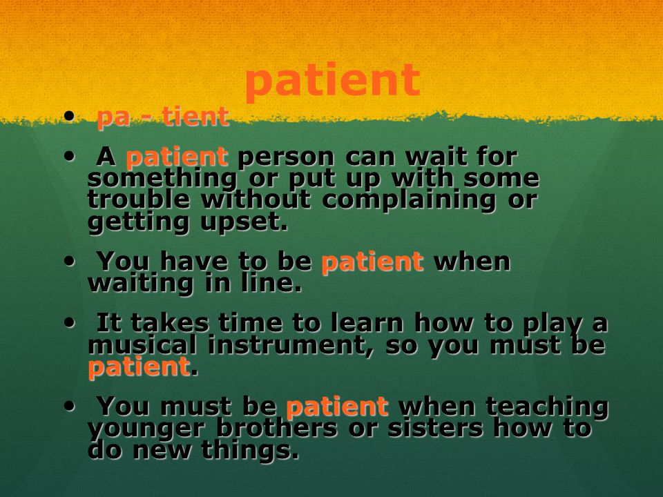 patient pa - tient pa - tient A patient person can wait for something or put up with some trouble without complaining or getting upset. A patient pers