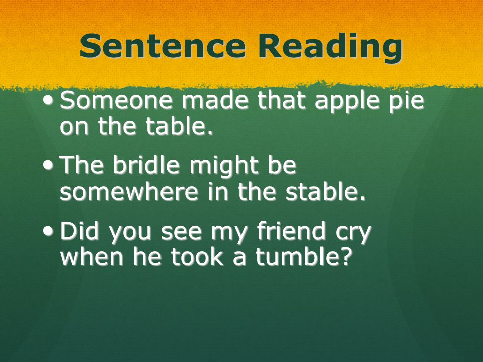 Sentence Reading Someone made that apple pie on the table. Someone made that apple pie on the table. The bridle might be somewhere in the stable. The